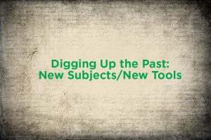 Digging Up the Past: New Subjects/New Tools @ MSU Union, Ballroom (2nd floor) | East Lansing | Michigan | United States